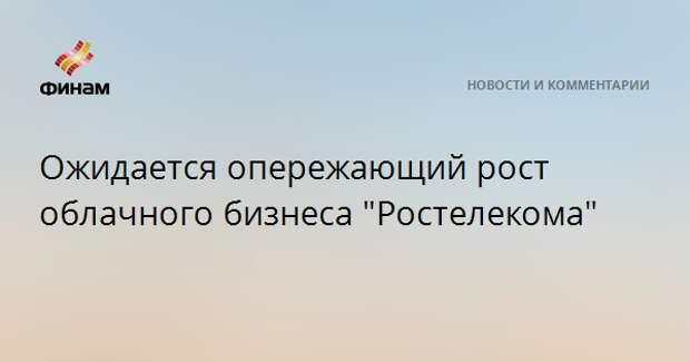 """Ожидается опережающий рост облачного бизнеса """"Ростелекома"""""""