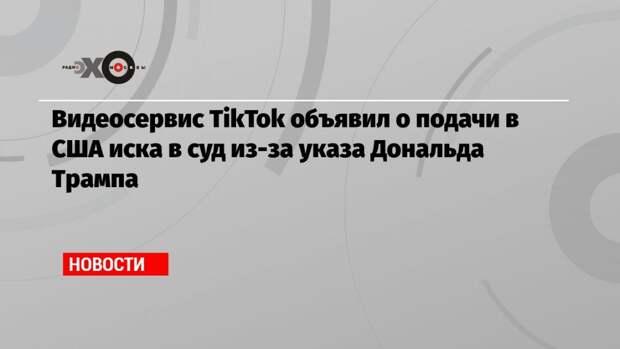 Видеосервис TikTok объявил о подачи в США иска в суд из-за указа Дональда Трампа