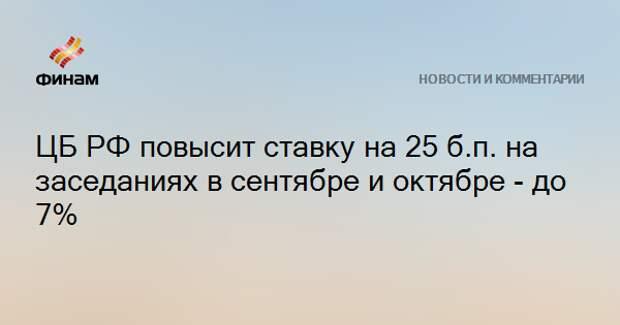 ЦБ РФ повысит ставку на 25 б.п. на заседаниях в сентябре и октябре - до 7%