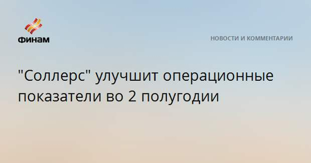 """""""Соллерс"""" улучшит операционные показатели во 2 полугодии"""