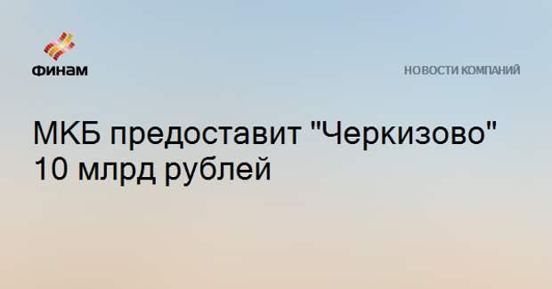 """МКБ предоставит """"Черкизово"""" 10 млрд рублей"""