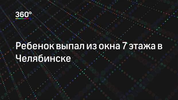 Ребенок выпал из окна 7 этажа в Челябинске