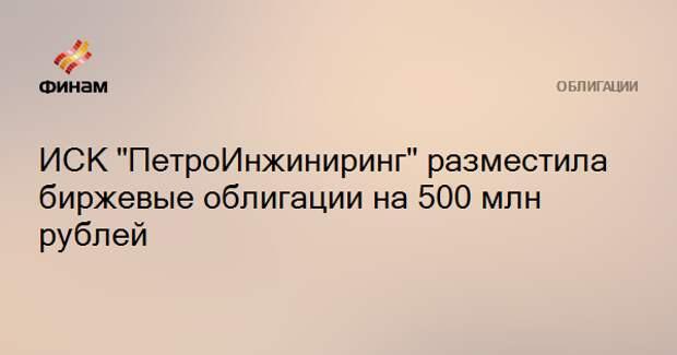 """ИСК """"ПетроИнжиниринг"""" разместила биржевые облигации на 500 млн рублей"""