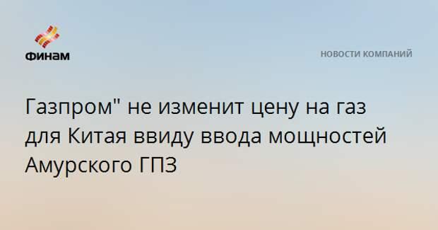 """""""Газпром"""" не изменит цену на газ для Китая ввиду ввода мощностей Амурского ГПЗ"""