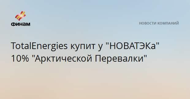 """TotalEnergies купит у """"НОВАТЭКа"""" 10% """"Арктической Перевалки"""""""