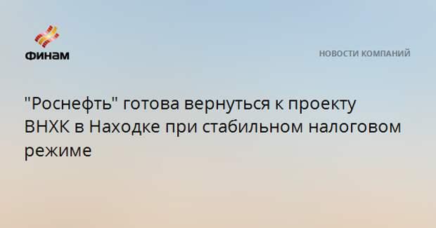 """""""Роснефть"""" готова вернуться к проекту ВНХК в Находке при стабильном налоговом режиме"""