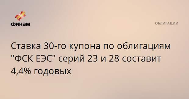 """Ставка 30-го купона по облигациям """"ФСК ЕЭС"""" серий 23 и 28 составит 4,4% годовых"""