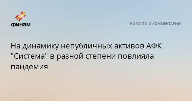 """На динамику непубличных активов АФК """"Система"""" в разной степени повлияла пандемия"""