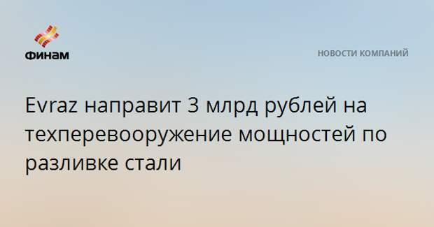 Evrazнаправит 3 млрд рублей на техперевооружение мощностей по разливке стали