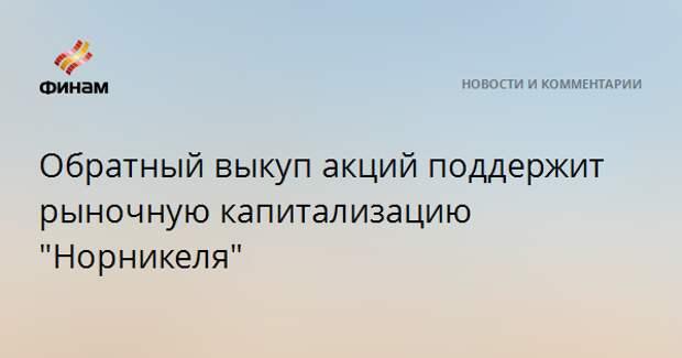 """Обратный выкуп акций поддержит рыночную капитализацию """"Норникеля"""""""