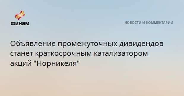 """Объявление промежуточных дивидендов станет краткосрочным катализатором акций """"Норникеля"""""""
