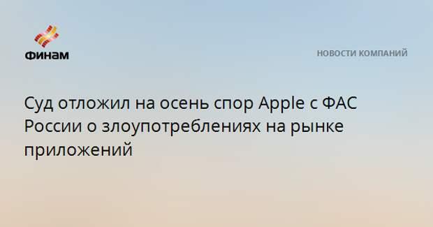 Суд отложил на осень спор Apple с ФАС России о злоупотреблениях на рынке приложений
