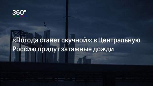 «Погода станет скучной»: в Центральную Россию придут затяжные дожди