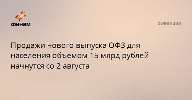 Продажи нового выпуска ОФЗ для населения объемом 15 млрд рублей начнутся со 2 августа