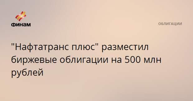 """""""Нафтатранс плюс"""" разместил биржевые облигации на 500 млн рублей"""