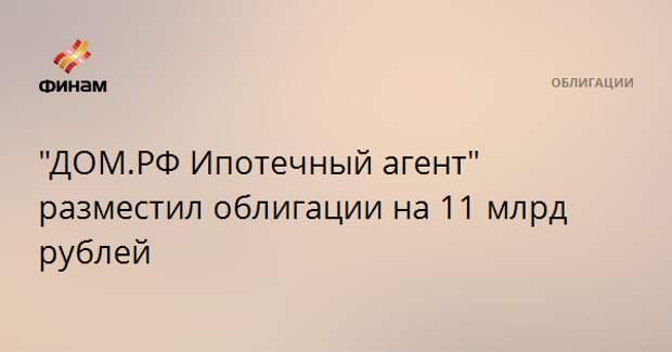 """""""ДОМ.РФ Ипотечный агент"""" разместил облигации на 11 млрд рублей"""