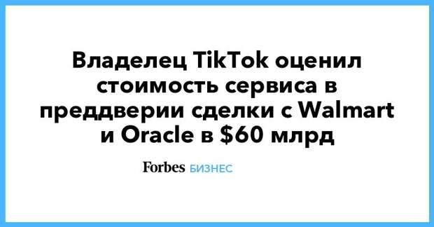 Владелец TikTok оценил стоимость сервиса в преддверии сделки с Walmart и Oracle в $60 млрд