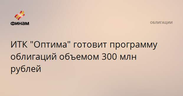 "ИТК ""Оптима"" готовит программу облигаций объемом 300 млн рублей"