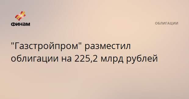 """""""Газстройпром"""" разместил облигации на 225,2 млрд рублей"""