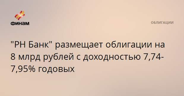 """""""РН Банк"""" размещает облигации на 8 млрд рублей с доходностью 7,74-7,95% годовых"""