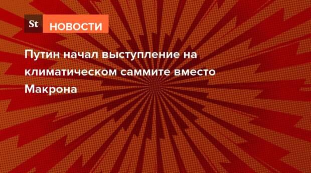 Путин начал выступление на климатическом саммите вместо Макрона