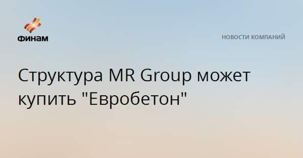 "Структура MR Group может купить ""Евробетон"""
