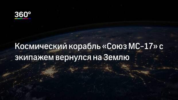 Космический корабль «Союз МС-17» с экипажем вернулся на Землю