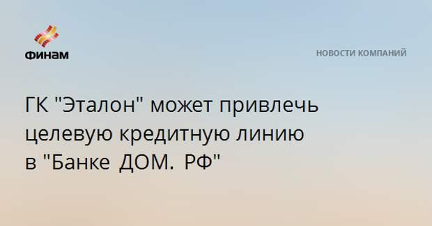 """ГК """"Эталон"""" может привлечь целевую кредитную линию в""""Банке ДОМ. РФ"""""""