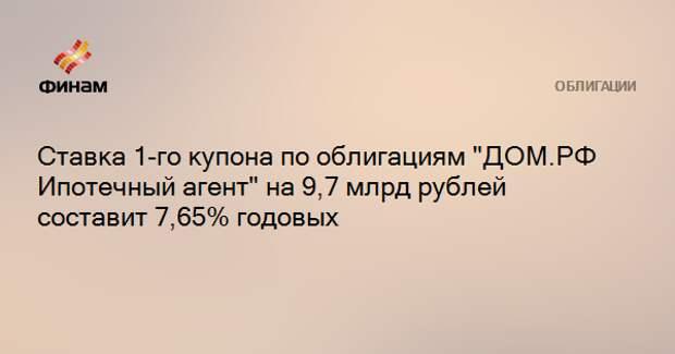"""Ставка 1-го купона по облигациям """"ДОМ.РФ Ипотечный агент"""" на 9,7 млрд рублей составит 7,65% годовых"""