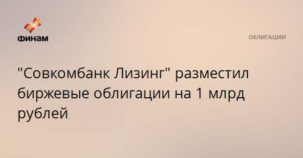 """""""Совкомбанк Лизинг"""" разместил биржевые облигации на 1 млрд рублей"""