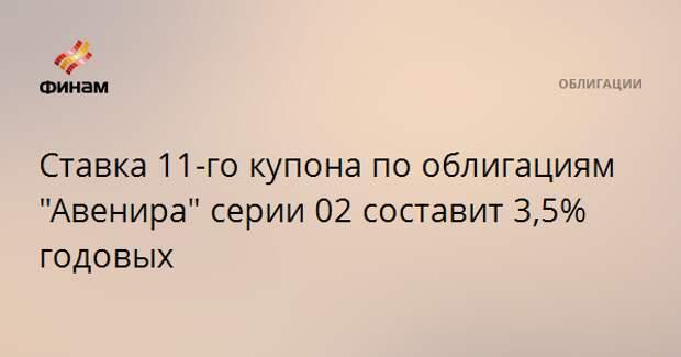 """Ставка 11-го купона по облигациям """"Авенира"""" серии 02 составит 3,5% годовых"""