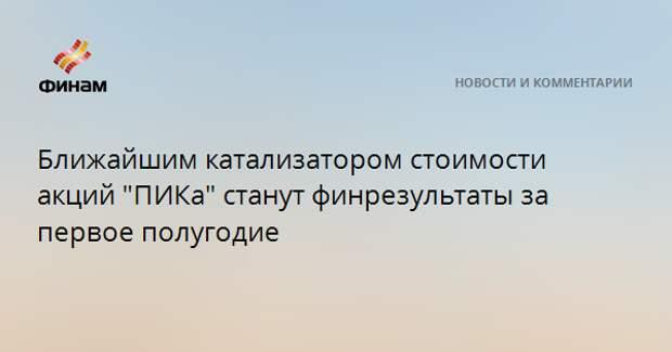 """Ближайшим катализатором стоимости акций """"ПИКа"""" станут финрезультаты за первое полугодие"""