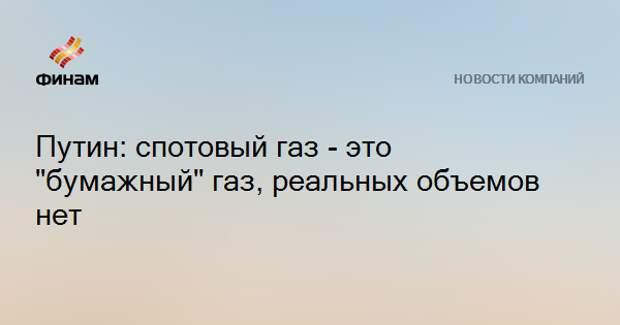 """Путин: спотовый газ - это """"бумажный"""" газ, реальных объемов нет"""