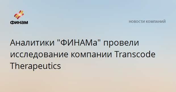 "Аналитики ""ФИНАМа"" провели исследование компании Transcode Therapeutics"