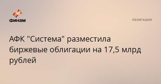 """АФК """"Система"""" разместила биржевые облигации на 17,5 млрд рублей"""