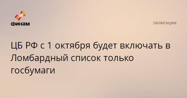 ЦБ РФ с 1 октября будет включать в Ломбардный список только госбумаги