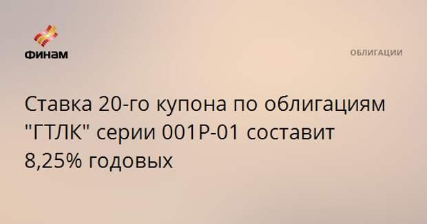 """Ставка 20-го купона по облигациям """"ГТЛК"""" серии 001Р-01 составит 8,25% годовых"""