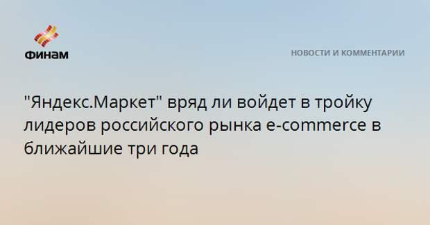 """""""Яндекс.Маркет"""" вряд ли войдет в тройку лидеров российского рынка e-commerce в ближайшие три года"""
