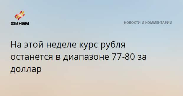 На этой неделе курс рубля останется в диапазоне 77-80 за доллар