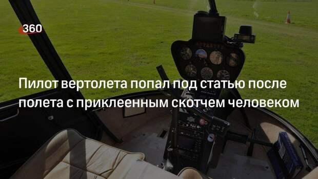 Пилот вертолета попал под статью после полета с приклеенным скотчем человеком