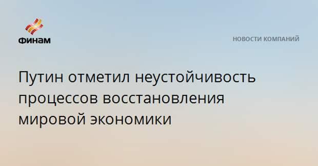 Путин отметил неустойчивость процессов восстановления мировой экономики