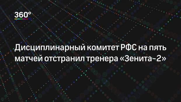 Дисциплинарный комитет РФС на пять матчей отстранил тренера «Зенита-2»