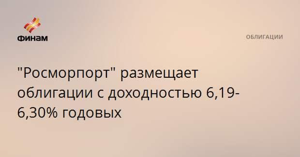 """""""Росморпорт"""" размещает облигации с доходностью 6,19-6,30% годовых"""
