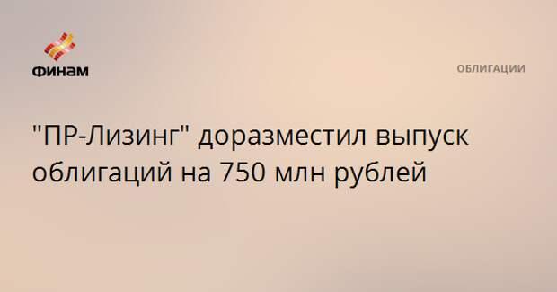 """""""ПР-Лизинг"""" доразместил выпуск облигаций на 750 млн рублей"""