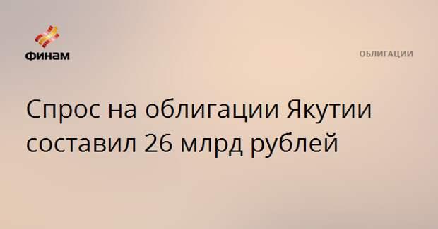 Спрос на облигации Якутии составил 26 млрд рублей