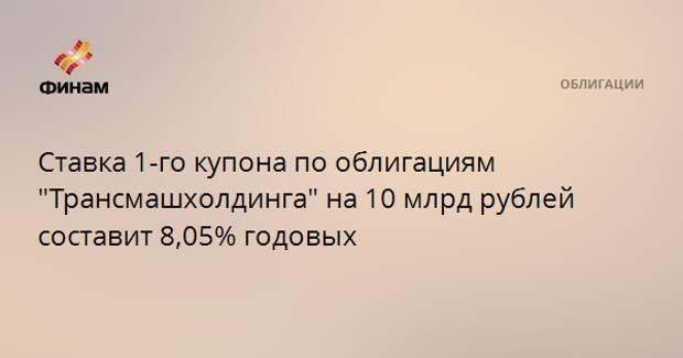 """Ставка 1-го купона по облигациям """"Трансмашхолдинга"""" на 10 млрд рублей составит 8,05% годовых"""