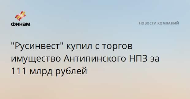 """""""Русинвест"""" купил с торгов имущество Антипинского НПЗ за 111 млрд рублей"""