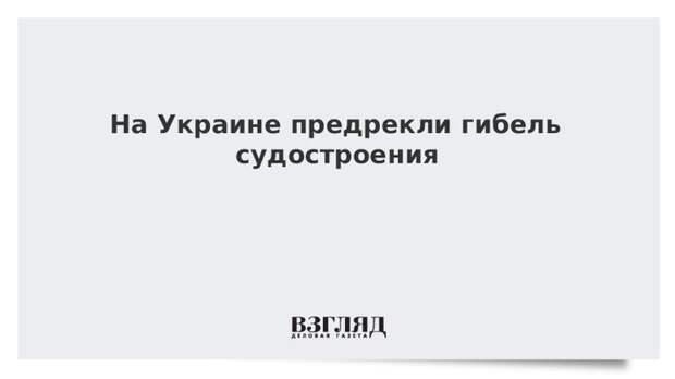 На Украине предрекли гибель судостроения