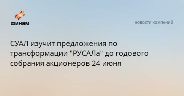 """СУАЛ изучит предложения по трансформации """"РУСАЛа"""" до годового собрания акционеров 24 июня"""