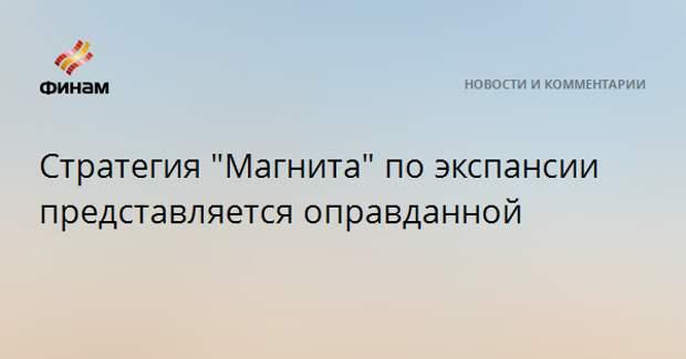 """Стратегия """"Магнита"""" по экспансии представляется оправданной"""